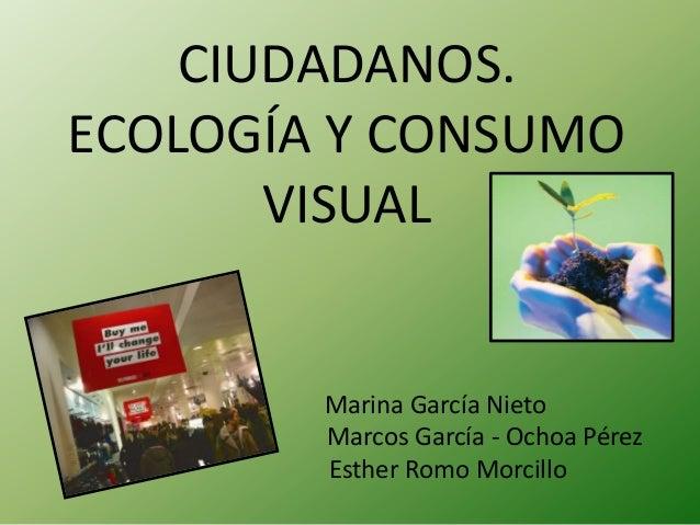 CIUDADANOS.ECOLOGÍA Y CONSUMO       VISUAL        Marina García Nieto        Marcos García - Ochoa Pérez        Esther Rom...