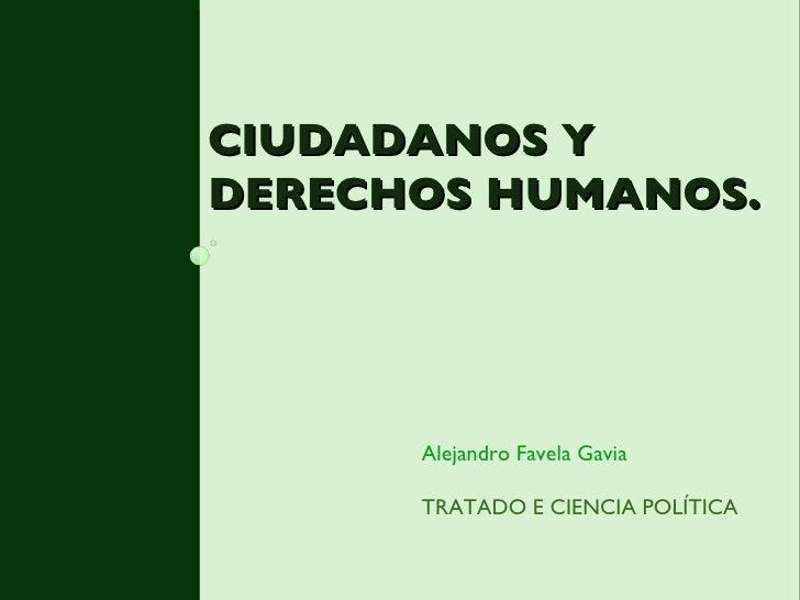 CIUDADANOS Y DERECHOS HUMANOS. <ul><li>Alejandro Favela Gavia </li></ul><ul><li>TRATADO E CIENCIA POLÍTICA </li></ul>