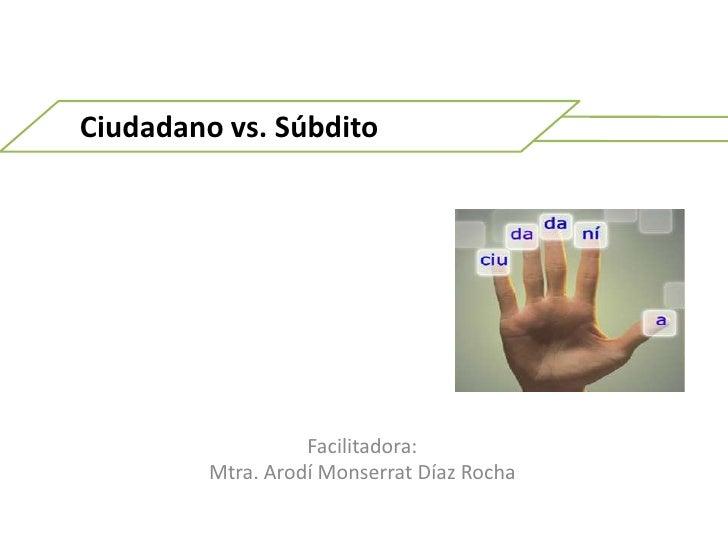 Ciudadano vs. Súbdito<br />Facilitadora: <br />Mtra. ArodíMonserrat Díaz Rocha <br />