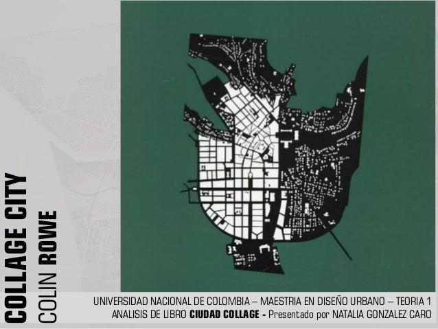 UNIVERSIDAD NACIONAL DE COLOMBIA – MAESTRIA EN DISEÑO URBANO – TEORIA 1 ANALISIS DE LIBRO CIUDAD COLLAGE - Presentado por ...