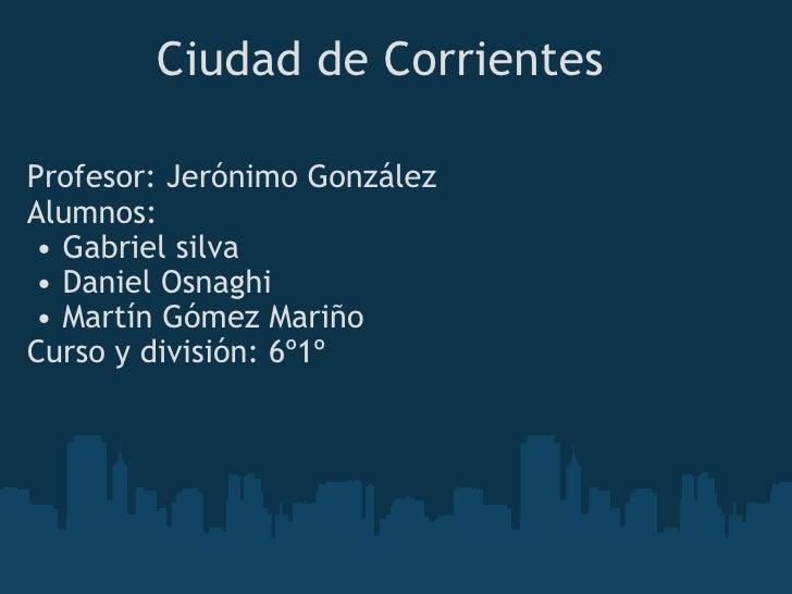 Ciudad de Corrientes <ul><li>Profesor: Jerónimo González  </li></ul><ul><li>Alumnos: </li></ul><ul><ul><li>Gabriel silva...