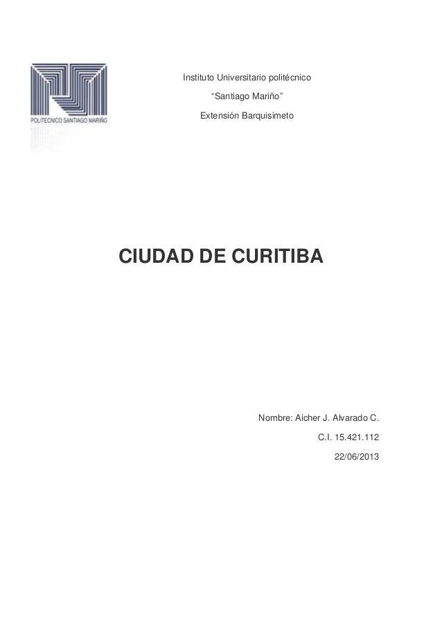 """Instituto Universitario politécnico""""Santiago Mariño""""Extensión BarquisimetoCIUDAD DE CURITIBANombre: Aicher J. Alvarado C.C..."""