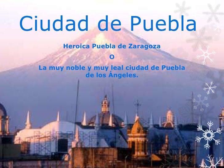 Ciudad de Puebla       Heroica Puebla de Zaragoza                    O La muy noble y muy leal ciudad de Puebla           ...