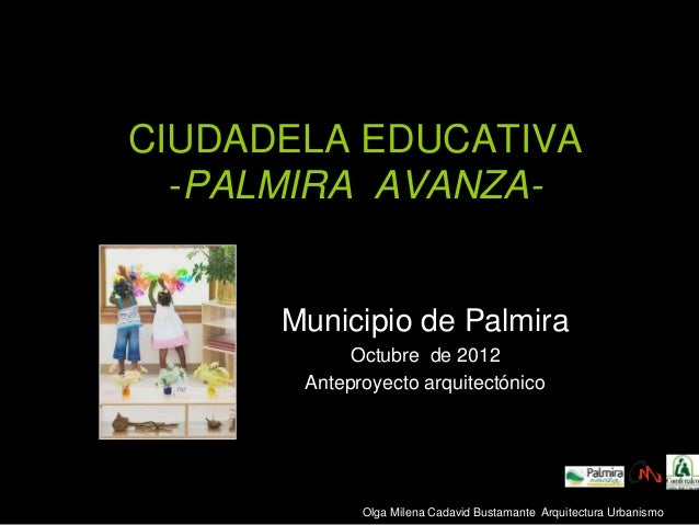 CIUDADELA EDUCATIVA -PALMIRA AVANZA- Municipio de Palmira Octubre de 2012 Anteproyecto arquitectónico Olga Milena Cadavid ...