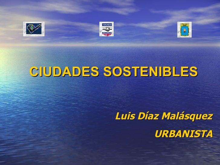 CIUDADES SOSTENIBLES Luis Díaz Malásquez URBANISTA