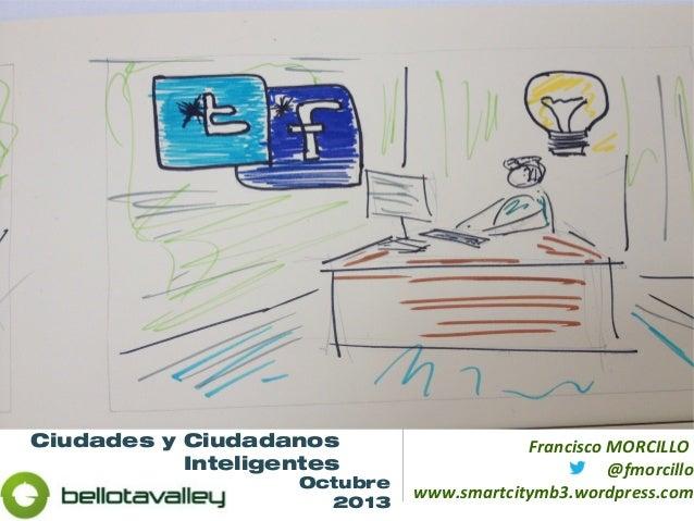 Ciudades y Ciudadanos Inteligentes Francisco MORCILLO @fmorcillo www.smartcitymb3.wordpress.comOctubre 2013