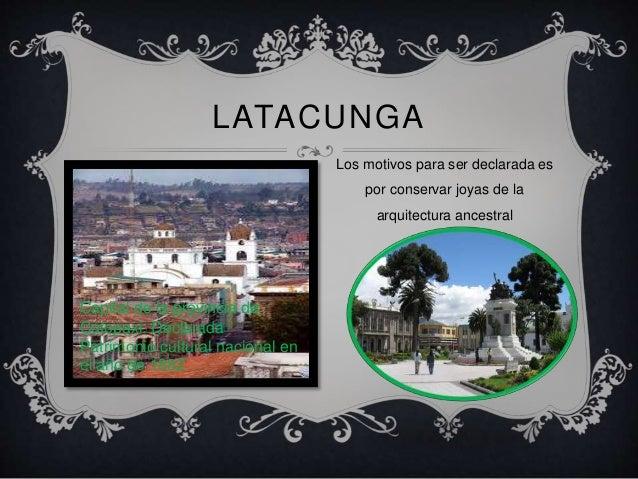. <br />Latacunga<br />Los motivos para ser declarada es por conservar joyas de la arquitectura ancestral <br />Capital de...