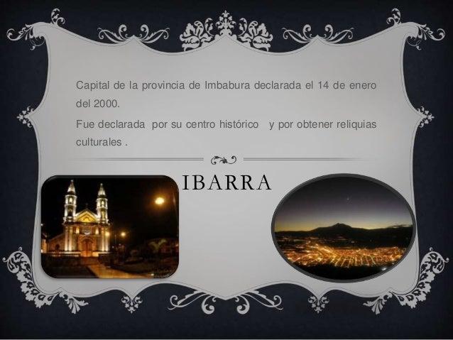 Ibarra <br />Capital de la provincia de Imbabura declarada el 14 de enero del 2000.<br />Fue declarada  por su centro hist...