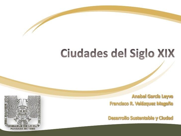 Ciudades del Siglo XIX<br />Anabel García Leyva<br />Francisco R. Velázquez Magaña<br />Desarrollo Sustentable y Ciudad<br />