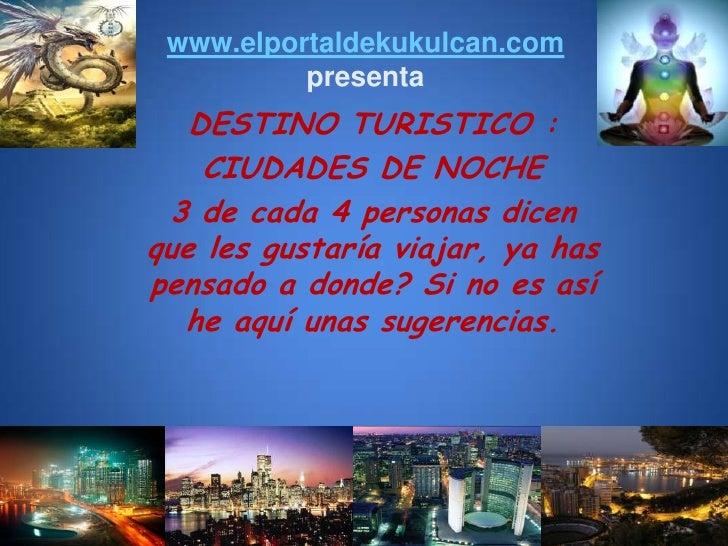 www.elportaldekukulcan.compresenta<br />DESTINO TURISTICO : <br />CIUDADES DE NOCHE<br />3 de cada 4 personas dicen que le...