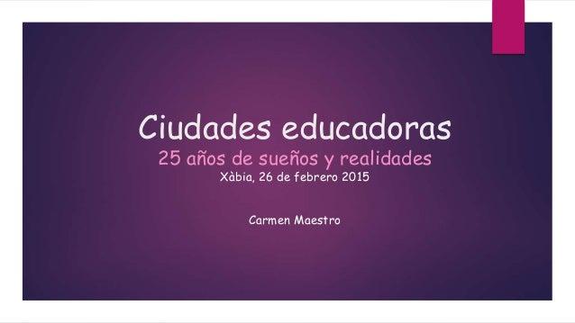 Ciudades educadoras 25 años de sueños y realidades Xàbia, 26 de febrero 2015 Carmen Maestro