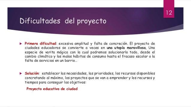 Dificultades del proyecto  Primera dificultad: excesiva amplitud y falta de concreción. El proyecto de ciudades educadora...