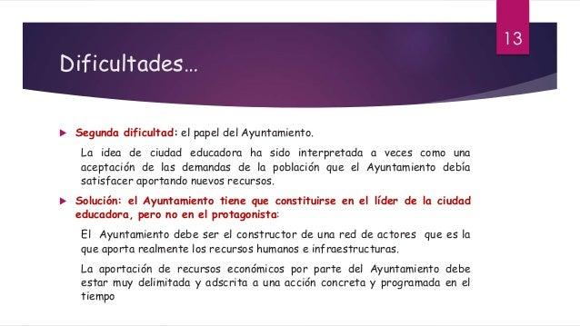 Dificultades…  Segunda dificultad: el papel del Ayuntamiento. La idea de ciudad educadora ha sido interpretada a veces co...