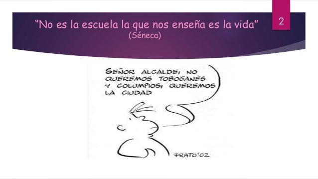 """""""No es la escuela la que nos enseña es la vida"""" (Séneca) 2"""