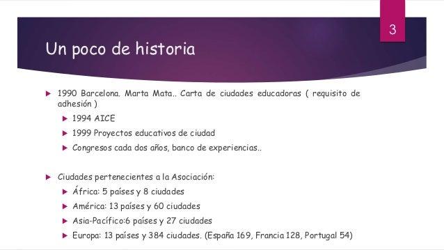 Un poco de historia  1990 Barcelona. Marta Mata.. Carta de ciudades educadoras ( requisito de adhesión )  1994 AICE  19...