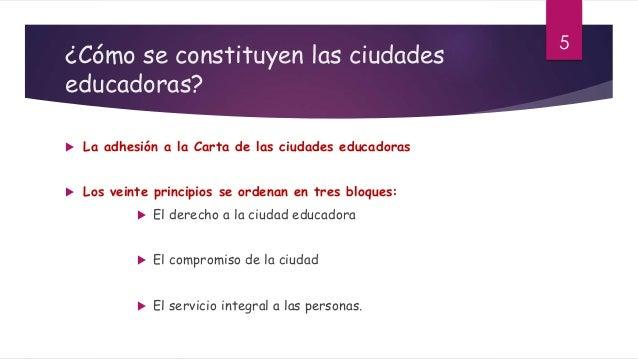 ¿Cómo se constituyen las ciudades educadoras?  La adhesión a la Carta de las ciudades educadoras  Los veinte principios ...