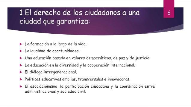 1 El derecho de los ciudadanos a una ciudad que garantiza:  La formación a lo largo de la vida.  La igualdad de oportuni...