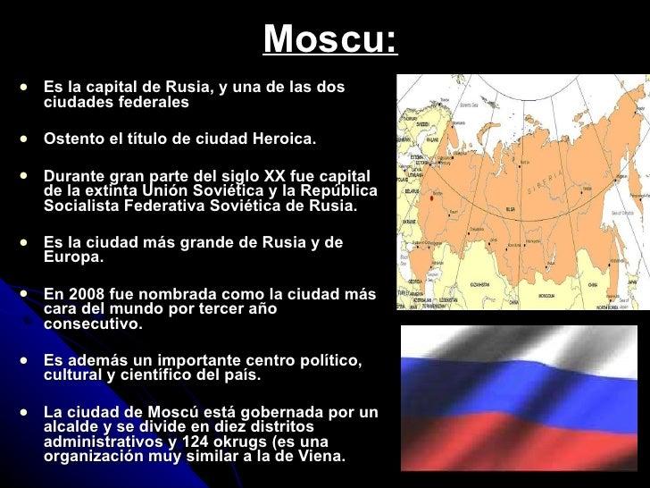 Moscu: <ul><li>Es la capital de Rusia, y una de las dos ciudades federales </li></ul><ul><li>Ostento el título de ciudad H...