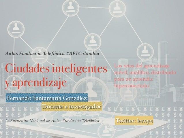Aulas Fundación Telefónica #AFTColombia Ciudades inteligentes y aprendizaje Los retos del aprendizaje móvil, analítico, di...