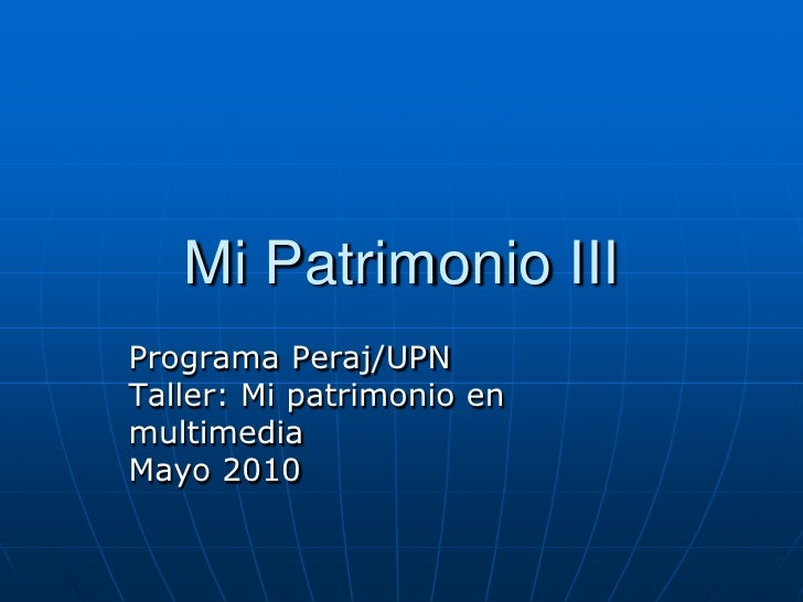 Mi Patrimonio III<br />Programa Peraj/UPN<br />Taller: Mi patrimonio en<br />multimedia<br />Mayo 2010<br />