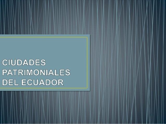 ECUADOR CUENTA CON 22 CIUDADES DECLARADAS PATRIMONIO CULTURAL DE LA NACIÓN, DE LAS CUALES 2 DE ELLAS SON PROCLAMADAS PATRI...