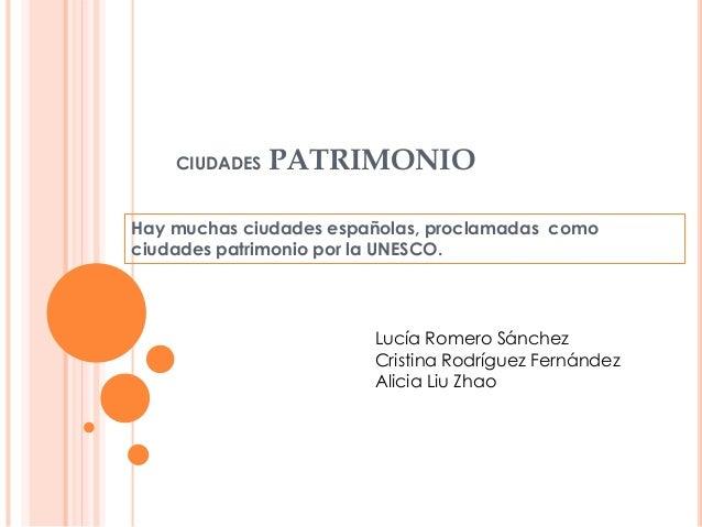 CIUDADES PATRIMONIO Hay muchas ciudades españolas, proclamadas como ciudades patrimonio por la UNESCO. Lucía Romero Sánche...