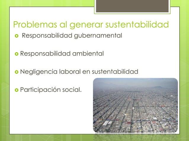 Problemas al generar sustentabilidad   Responsabilidad gubernamental Responsabilidad    ambiental Negligencia   laboral...