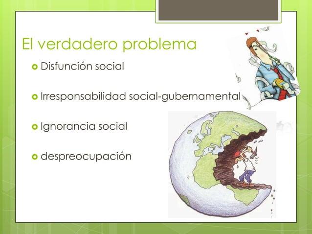 El verdadero problema  Disfunción   social  Irresponsabilidad     social-gubernamental  Ignorancia   social  despreocu...