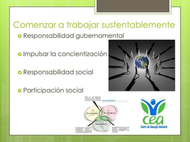 Comenzar a trabajar sustentablemente Responsabilidad    gubernamental Impulsar   la concientización Responsabilidad    ...