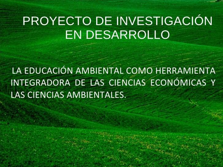 PROYECTO DE INVESTIGACIÓN EN DESARROLLO <ul><li>LA EDUCACIÓN AMBIENTAL COMO HERRAMIENTA INTEGRADORA DE LAS CIENCIAS ECONÓM...
