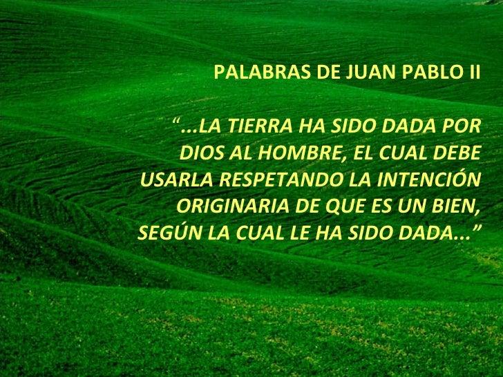 """<ul><ul><ul><ul><ul><li>PALABRAS DE JUAN PABLO II  """" ...LA TIERRA HA SIDO DADA POR DIOS AL HOMBRE, EL CUAL DEBE USARLA RE..."""