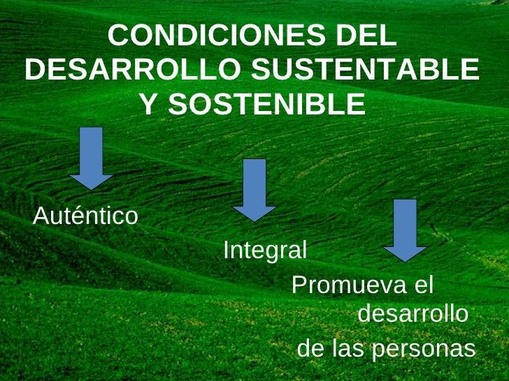 CONDICIONES DEL DESARROLLO SUSTENTABLE Y SOSTENIBLE Auténtico  Integral  Promueva el  desarrollo  de las personas –  – .