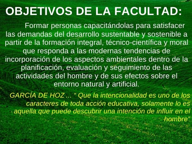 OBJETIVOS DE LA FACULTAD: <ul><li>Formar personas capacitándolas para satisfacer las demandas del desarrollo sustentable y...