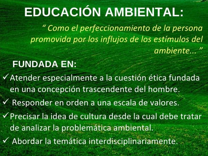 """EDUCACIÓN AMBIENTAL: <ul><li>""""  Como el perfeccionamiento de la persona promovida por los influjos de los estímulos del am..."""