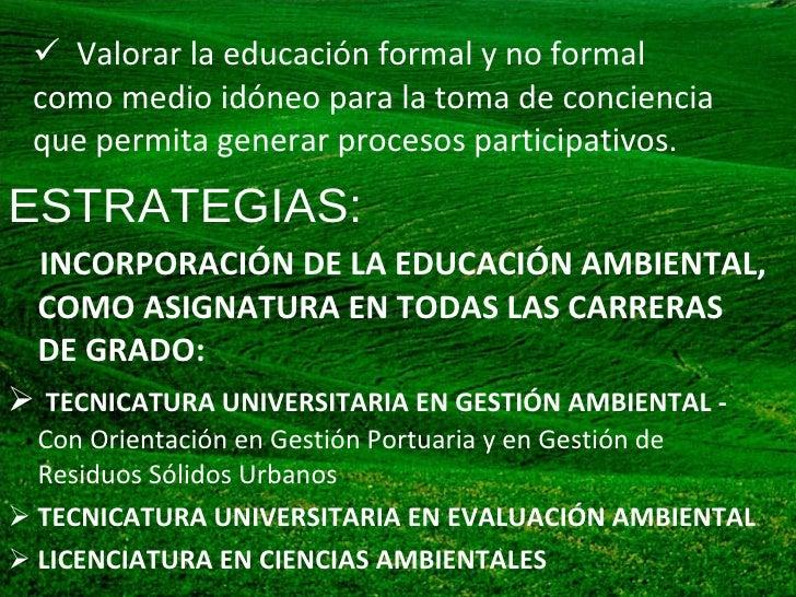 <ul><li>Valorar la educación formal y no formal como medio idóneo para la toma de conciencia que permita generar procesos ...