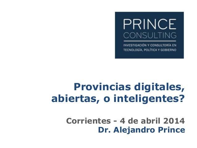 Provincias digitales, abiertas, o inteligentes? Corrientes - 4 de abril 2014 Dr. Alejandro Prince