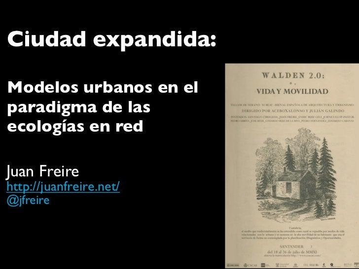 Ciudad expandida:Modelos urbanos en elparadigma de lasecologías en redJuan Freirehttp://juanfreire.net/@jfreire