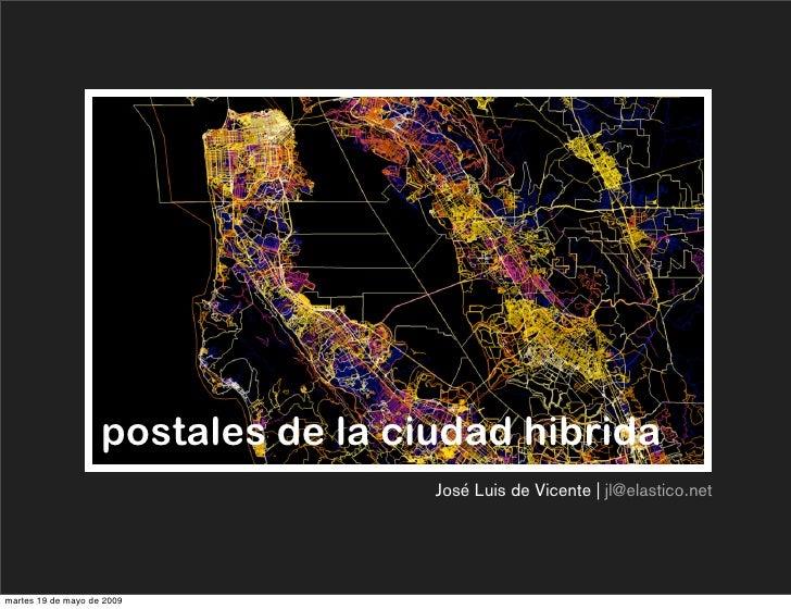 postales de la ciudad hibrida                                      José Luis de Vicente   jl@elastico.net     martes 19 de...