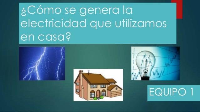¿Cómo se genera laelectricidad que utilizamosen casa?EQUIPO 1
