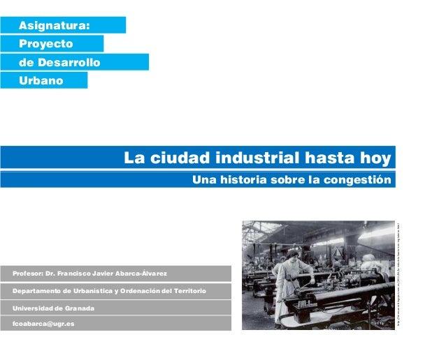 Asignatura: Proyecto de Desarrollo Urbano La ciudad industrial hasta hoy Una historia sobre la congestión Profesor: Dr. Fr...