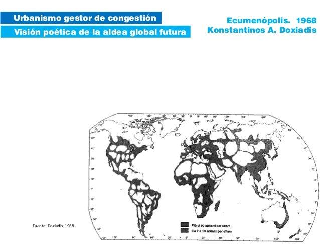 Urbanismo gestor de congestión Visión poética de la aldea global futura Ecumenópolis. 1968 Konstantinos A. Doxiadis Fuente...