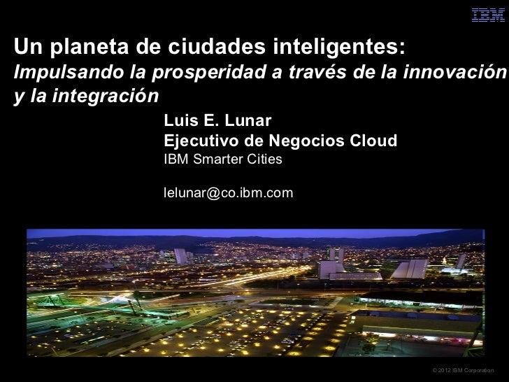 Un planeta de ciudades inteligentes:Impulsando la prosperidad a través de la innovacióny la integración               Luis...