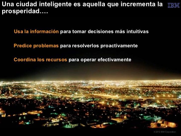 Una ciudad inteligente es aquella que incrementa laprosperidad….   Usa la información para tomar decisiones más intuitivas...