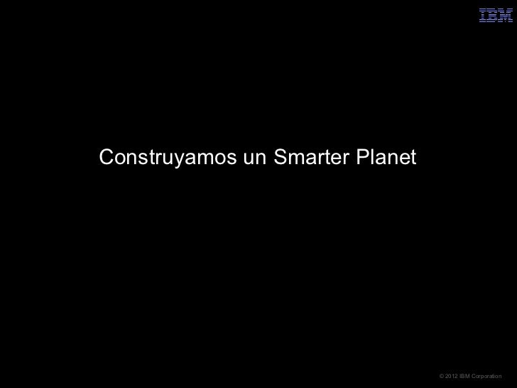 Construyamos un Smarter Planet                                 © 2012 IBM Corporation