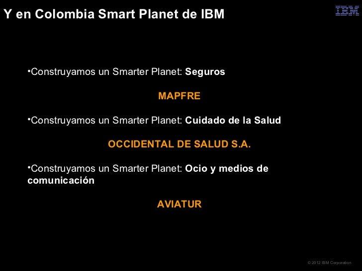 Y en Colombia Smart Planet de IBM   •Construyamos un Smarter Planet: Seguros                             MAPFRE   •Constru...