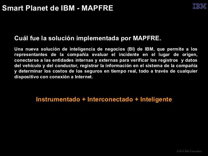 Smart Planet de IBM - MAPFRE   Cuál fue la solución implementada por MAPFRE.   Una nueva solución de inteligencia de nego...