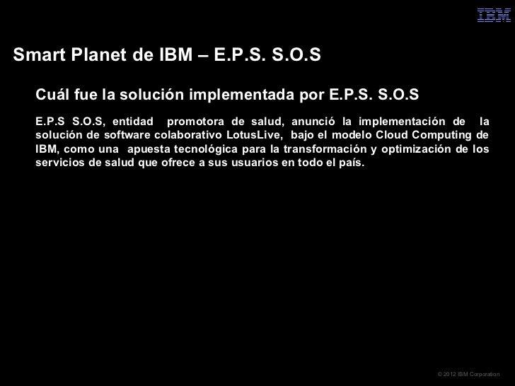 Smart Planet de IBM – E.P.S. S.O.S  Cuál fue la solución implementada por E.P.S. S.O.S  E.P.S S.O.S, entidad promotora de...