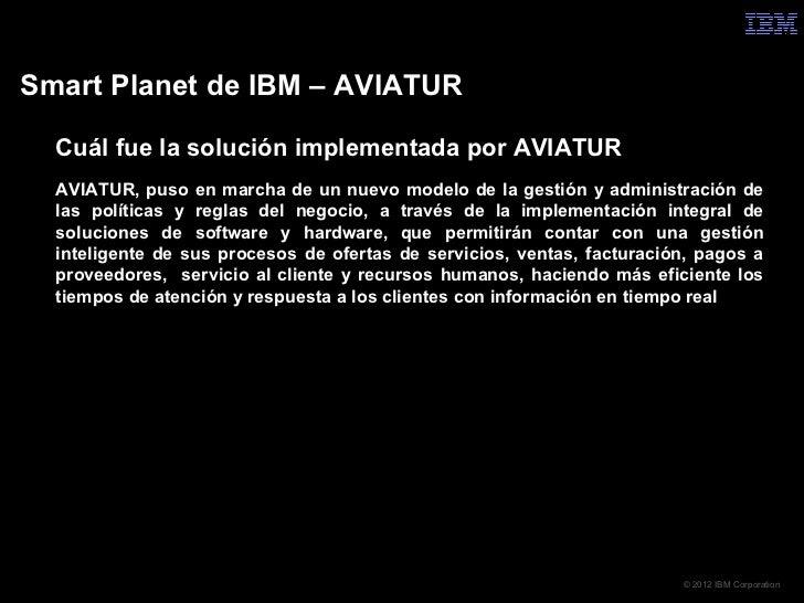 Smart Planet de IBM – AVIATUR  Cuál fue la solución implementada por AVIATUR  AVIATUR, puso en marcha de un nuevo modelo ...
