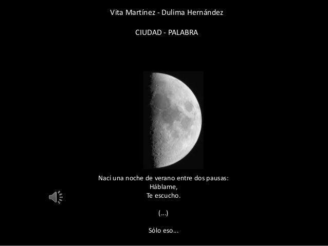 Vita Martínez - Dulima Hernández CIUDAD - PALABRA Nací una noche de verano entre dos pausas: Háblame, Te escucho. (...) Só...