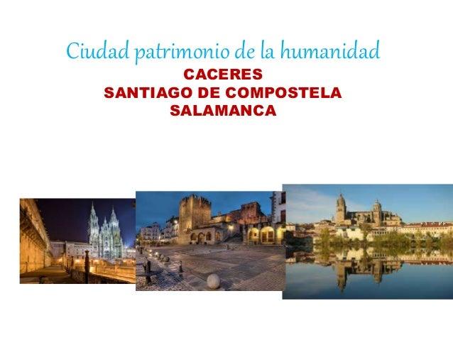Ciudad patrimonio de la humanidad CACERES SANTIAGO DE COMPOSTELA SALAMANCA